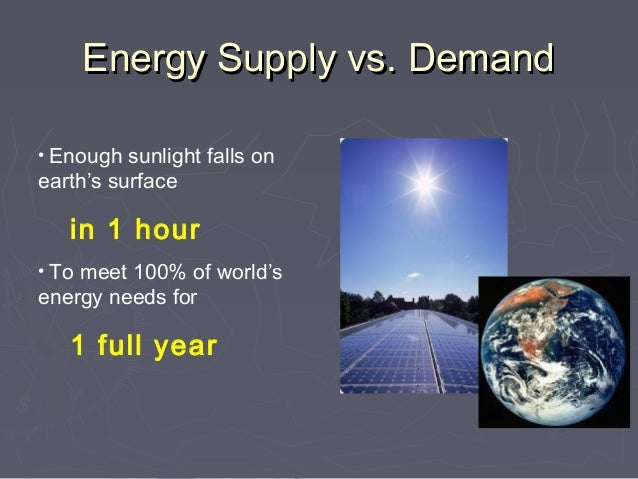 Energy Supply vs. Demand• Enough sunlight falls onearth's surface   in 1 hour• To meet 100% of world'senergy needs for   1...