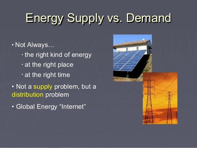 Energy Supply vs. Demand• Not Always…   •   the right kind of energy   •   at the right place   •   at the right time• Not...
