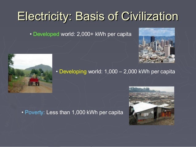 Electricity: Basis of Civilization   • Developed world: 2,000+ kWh per capita             • Developing world: 1,000 – 2,00...