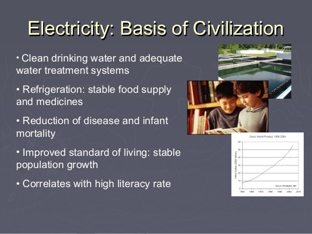 Electricity: Basis of Civilization• Clean drinking water and adequatewater treatment systems• Refrigeration: stable food s...
