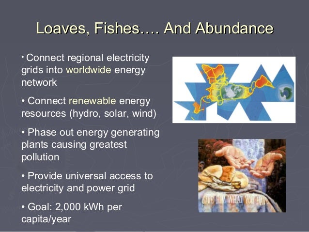 Loaves, Fishes…. And Abundance• Connect  regional electricitygrids into worldwide energynetwork• Connect renewable energyr...
