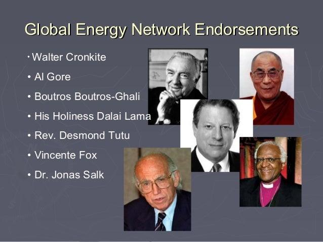 Global Energy Network Endorsements• Walter   Cronkite• Al Gore• Boutros Boutros-Ghali• His Holiness Dalai Lama• Rev. Desmo...