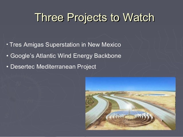 Three Projects to Watch• Tres Amigas Superstation in New Mexico• Google's Atlantic Wind Energy Backbone• Desertec Mediterr...
