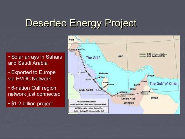 Desertec Energy Project• Solar arrays in Saharaand Saudi Arabia• Exported to Europevia HVDC Network• 6-nation Gulf regionn...