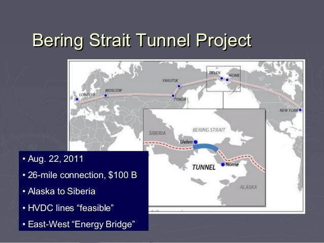 """Bering Strait Tunnel Project• Aug. 22, 2011• 26-mile connection, $100 B• Alaska to Siberia• HVDC lines """"feasible""""• East-We..."""