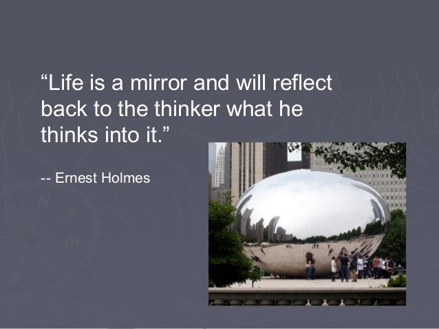 """""""Life is a mirror and will reflectback to the thinker what hethinks into it.""""-- Ernest Holmes"""