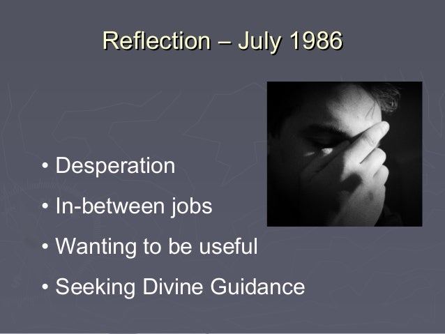 Reflection – July 1986• Desperation• In-between jobs• Wanting to be useful• Seeking Divine Guidance
