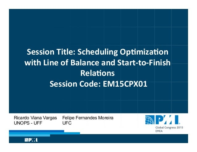 Session  Title:  Scheduling  Op�miza�on   with  Line  of  Balance  and  Start-‐to-‐Finish   Rela�ons...