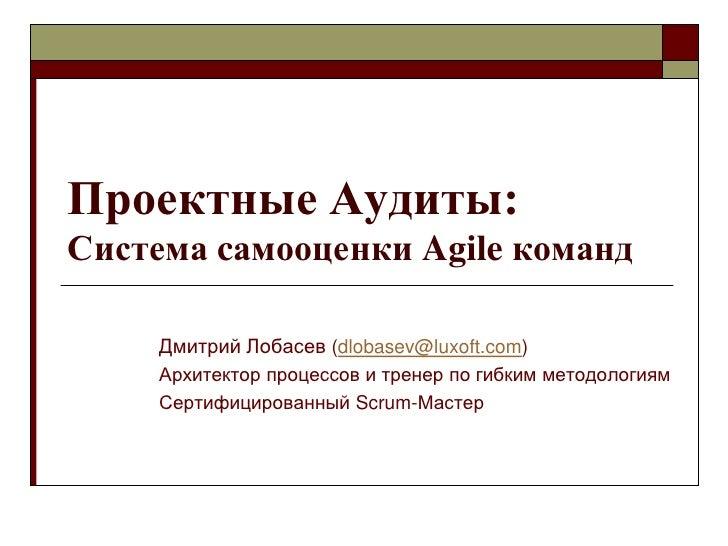 Проектные Аудиты: Система cамооценки Agile команд       Дмитрий Лобасев (dlobasev@luxoft.com)      Архитектор процессов и ...