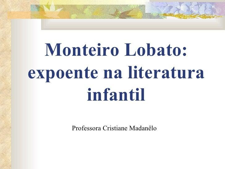 Monteiro Lobato: expoente na literatura infantil Professora Cristiane Madanêlo