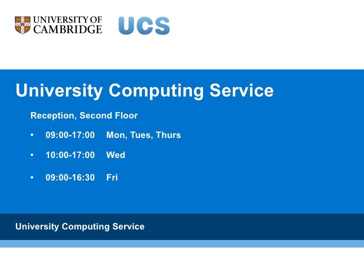 University Computing Service Reception, Second Floor • 09:00-17:00  Mon, Tues, Thurs  • 10:00-17:00  Wed  • 09:00-16:30  F...