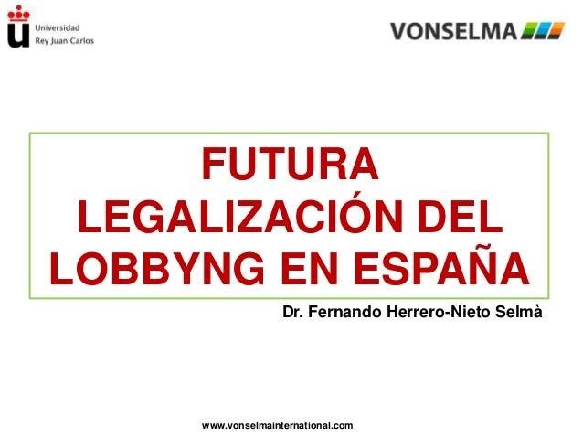 FUTURA LEGALIZACIÓN DEL LOBBYNG EN ESPAÑA Dr. Fernando Herrero-Nieto Selmà  www.vonselmainternational.com