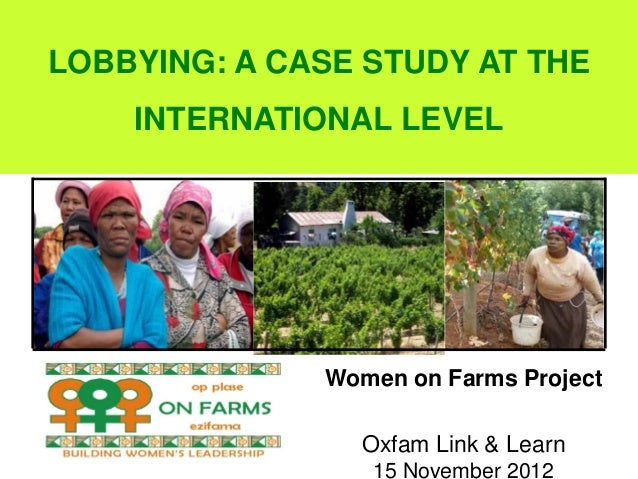 LOBBYING: A CASE STUDY AT THE    INTERNATIONAL LEVEL              Women on Farms Project                Oxfam Link & Learn...