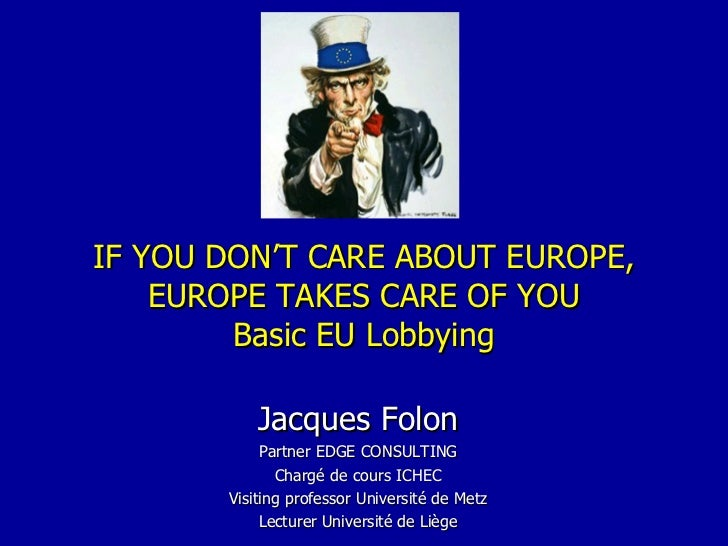 IF YOU DON'T CARE ABOUT EUROPE, EUROPE TAKES CARE OF YOU Basic EU Lobbying Jacques Folon Partner EDGE CONSULTING Chargé de...