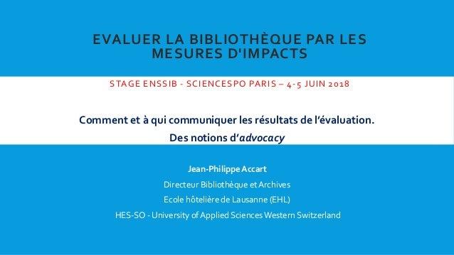 EVALUER LA BIBLIOTHÈQUE PAR LES MESURES D'IMPACTS STAGE ENSSIB - SCIENCESPO PARIS – 4-5 JUIN 2018 Comment et à qui communi...