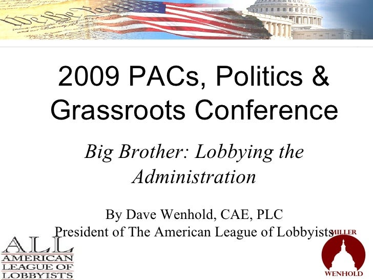 2009 PACs, Politics & Grassroots Conference Big Brother: Lobbying the Administration By Dave Wenhold, CAE, PLC President o...