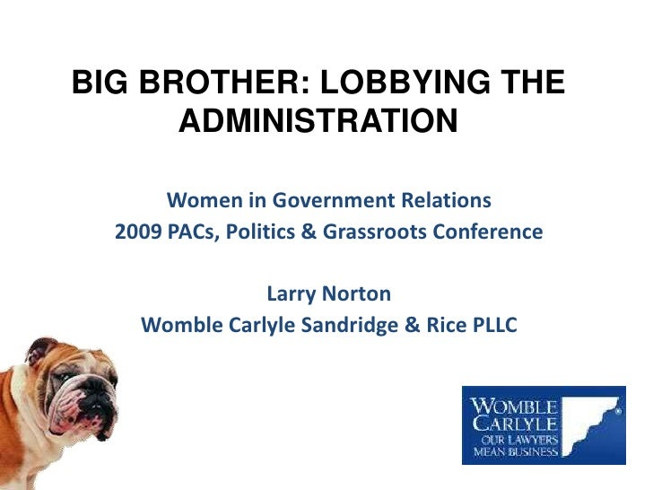 BIG BROTHER: LOBBYING THE ADMINISTRATION<br />Women in Government Relations <br />2009 PACs, Politics & Grassroots Confere...