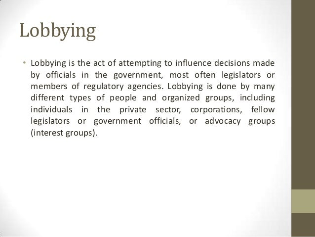 Lobbying• Lobbying is the act of attempting to influence decisions made  by officials in the government, most often legisl...