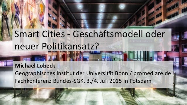 Smart Cities - Geschäftsmodell oder neuer Politikansatz? Michael Lobeck Geographisches Institut der Universität Bonn / pro...