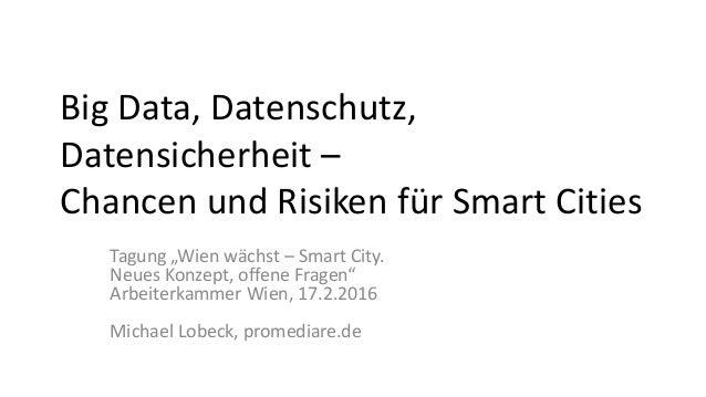 """Big Data, Datenschutz, Datensicherheit – Chancen und Risiken für Smart Cities Tagung """"Wien wächst – Smart City. Neues Konz..."""