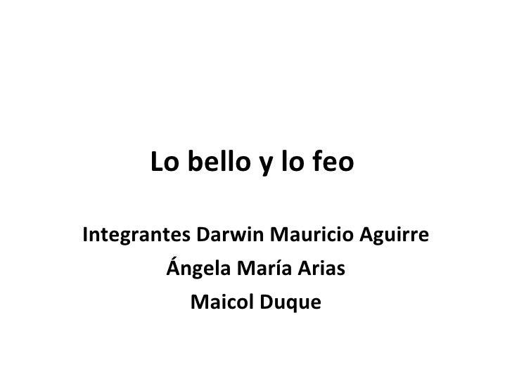 Lo bello y lo feo  Integrantes Darwin Mauricio Aguirre  Ángela María Arias Maicol Duque