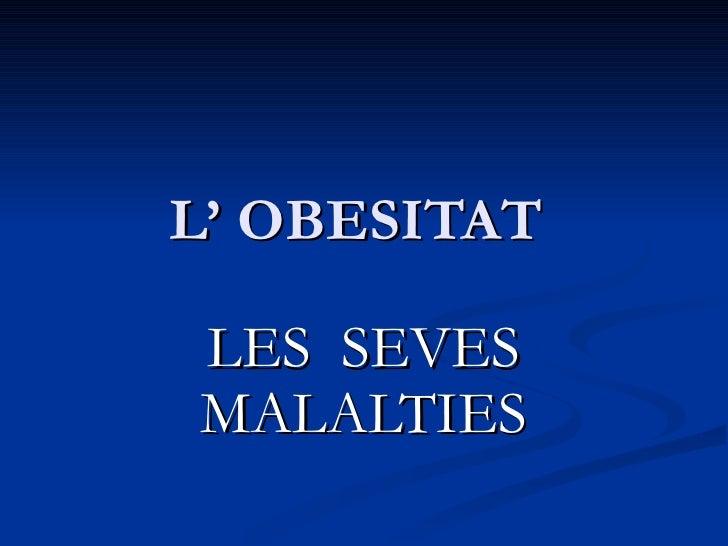 L' OBESITAT  LES  SEVES MALALTIES