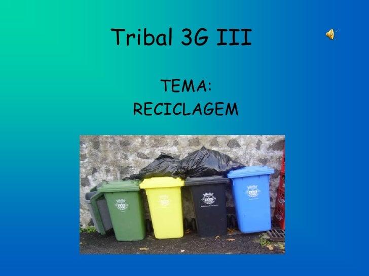 Tribal 3G III<br />TEMA: <br />RECICLAGEM<br />