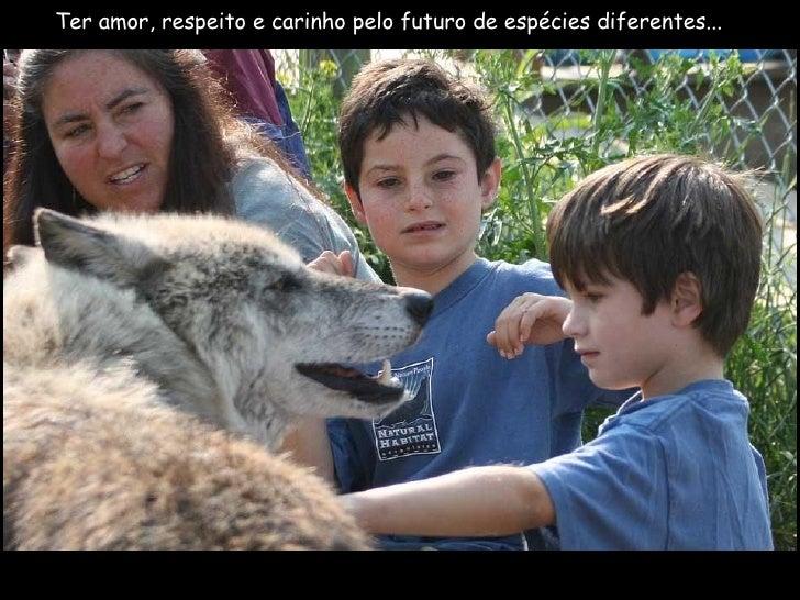 Ter amor, respeito e carinho pelo futuro de espécies diferentes...