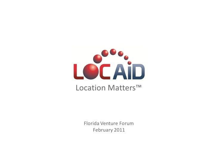 LOC-AID Technologies        Location Matters™          Florida Venture Forum              February 2011