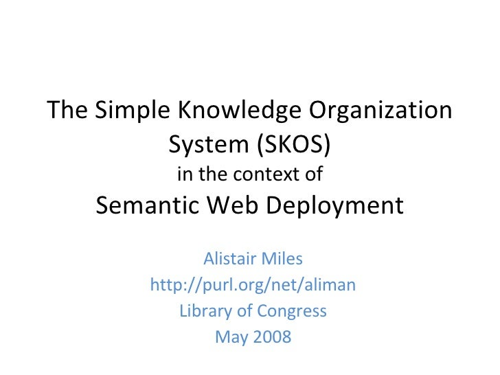 The Simple Knowledge Organization System (SKOS) in the context of Semantic Web Deployment Alistair Miles http://purl.org/n...