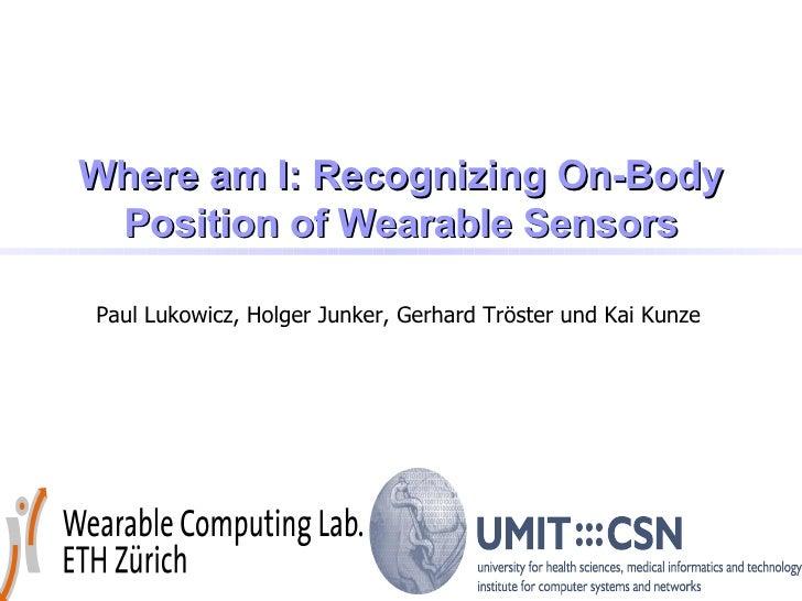 Where am I: Recognizing On-Body  Position of Wearable Sensors  Paul Lukowicz, Holger Junker, Gerhard Tröster und Kai Kunze