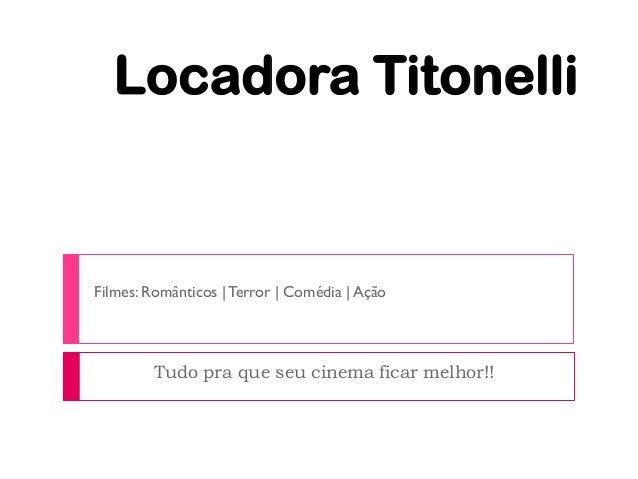 Locadora TitonelliFilmes: Românticos | Terror | Comédia | Ação        Tudo pra que seu cinema ficar melhor!!