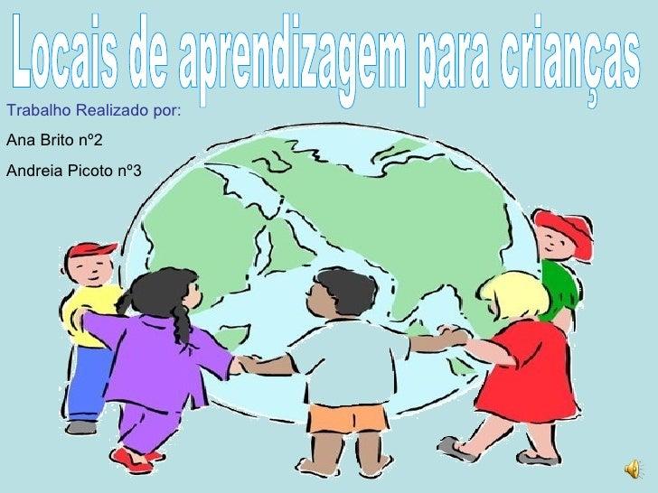 Locais de aprendizagem para crianças Trabalho Realizado por: Ana Brito nº2 Andreia Picoto nº3