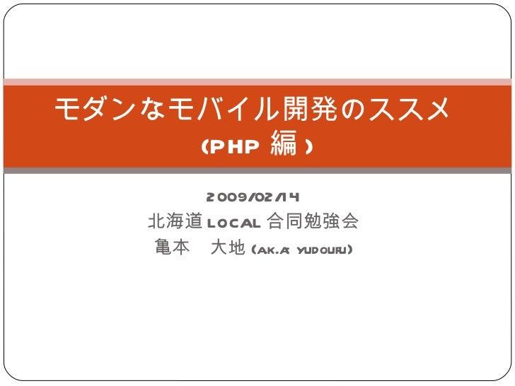 2009/02/14 北海道 LOCAL 合同勉強会 亀本 大地 (a.k.a: yudoufu) モダンなモバイル開発のススメ  (PHP 編 )