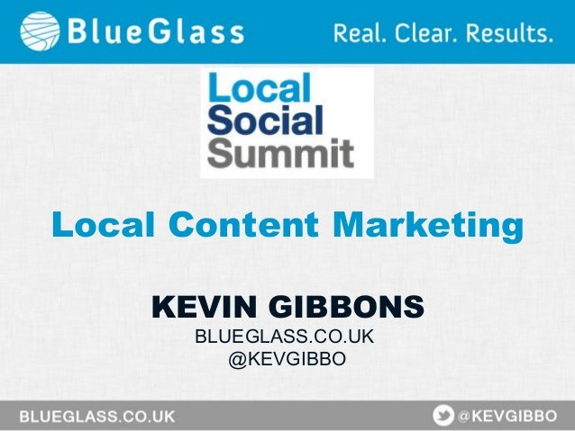 Local Content Marketing KEVIN GIBBONS BLUEGLASS.CO.UK @KEVGIBBO
