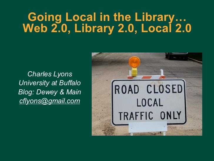 Going Local in the Library… Web 2.0, Library 2.0, Local 2.0 Charles Lyons University at Buffalo Blog: Dewey & Main [email_...