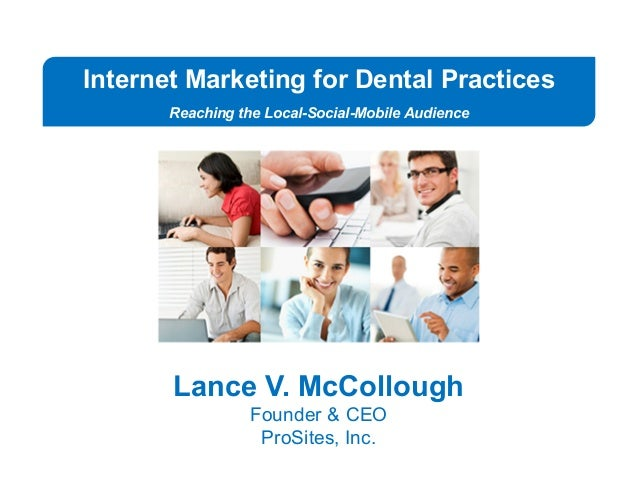 Internet Marketing for Dental Practices Reaching the Local-Social-Mobile Audience Lance V. McCollough Founder & CEO ProSit...
