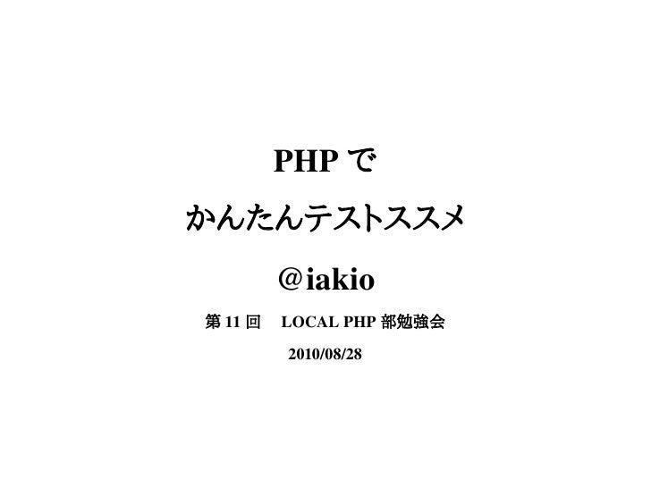 PHP で かんたんテストススメ       @iakio 第 11 回  LOCAL PHP 部勉強会        2010/08/28