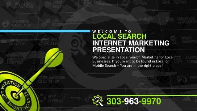 W E L C O M E TO  LOCAL SEARCH INTERNET MARKETING PRESENTATION  We Specialize in Local Search Marketing for Local Business...
