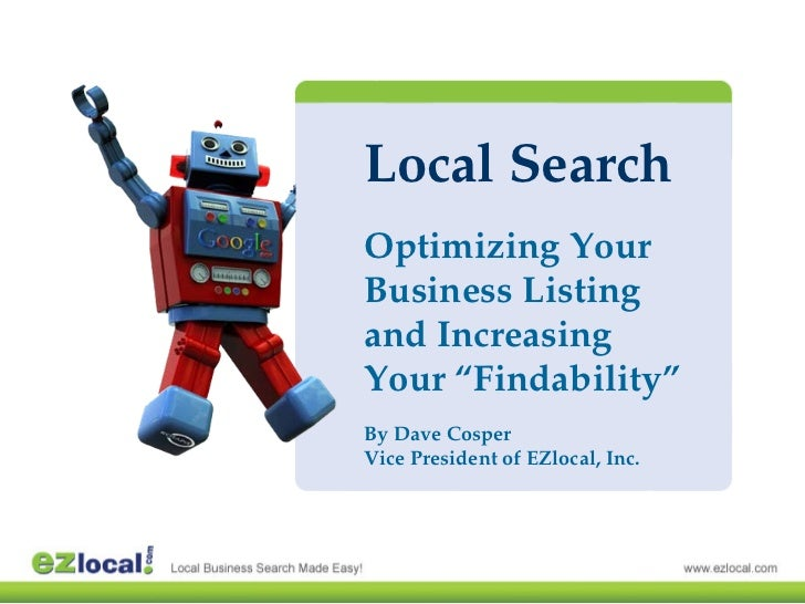 "Local Search Optimizing Your Business Listing and Increasing Your ""Findability"" By Dave Cosper Vice President of EZlocal, ..."