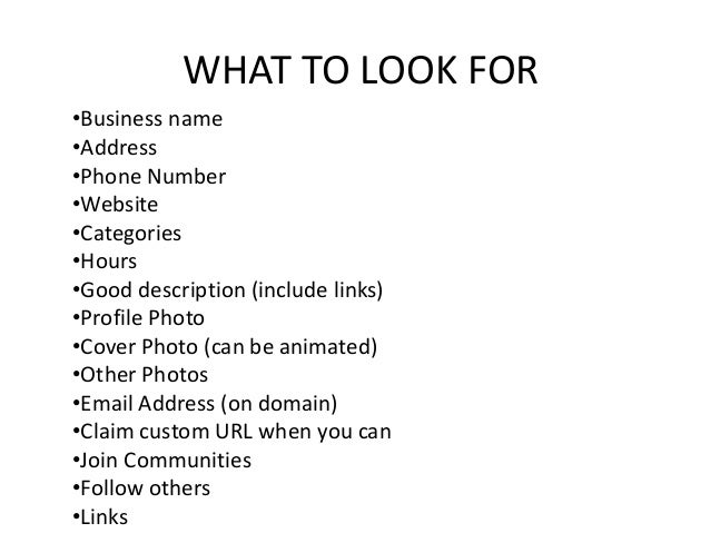 WHAT TO LOOK FOR •Business name •Address •Phone Number •Website •Categories •Hours •Good description (include links) •Prof...