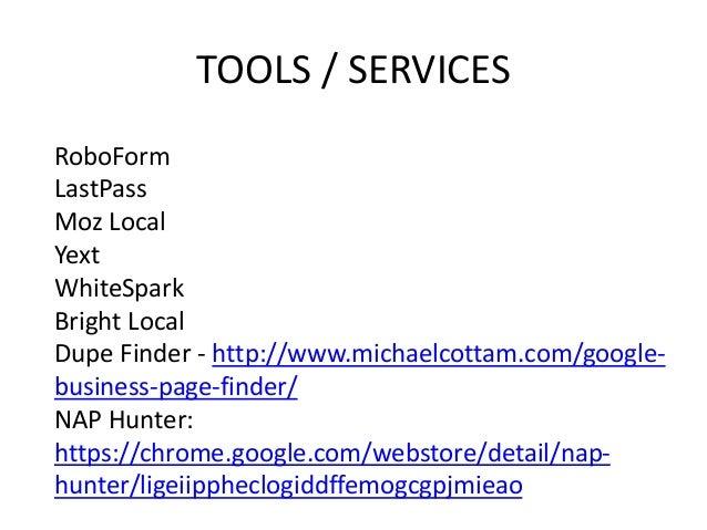 TOOLS / SERVICES RoboForm LastPass Moz Local Yext WhiteSpark Bright Local Dupe Finder - http://www.michaelcottam.com/googl...
