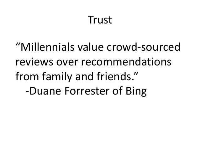 """Trust """"Millennials value crowd-sourced reviews over recommendations from family and friends."""" -Duane Forrester of Bing"""