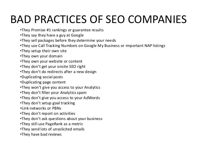 BAD PRACTICES OF SEO COMPANIES •They Promise #1 rankings or guarantee results •They say they have a guy at Google •They se...
