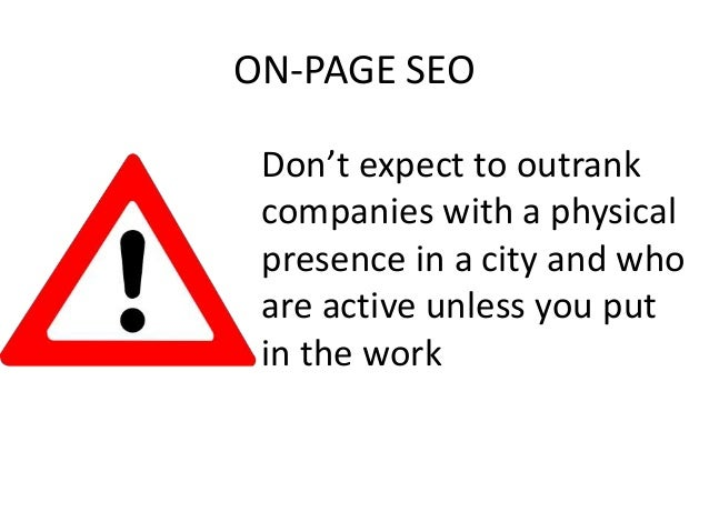ON-PAGE SEO Don't expect to outrank companies with a physical presence in a city and who are active unless you put in the ...