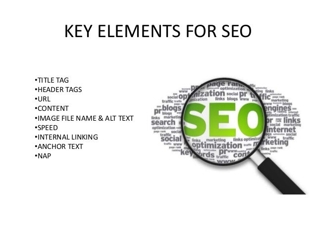 KEY ELEMENTS FOR SEO •TITLE TAG •HEADER TAGS •URL •CONTENT •IMAGE FILE NAME & ALT TEXT •SPEED •INTERNAL LINKING •ANCHOR TE...