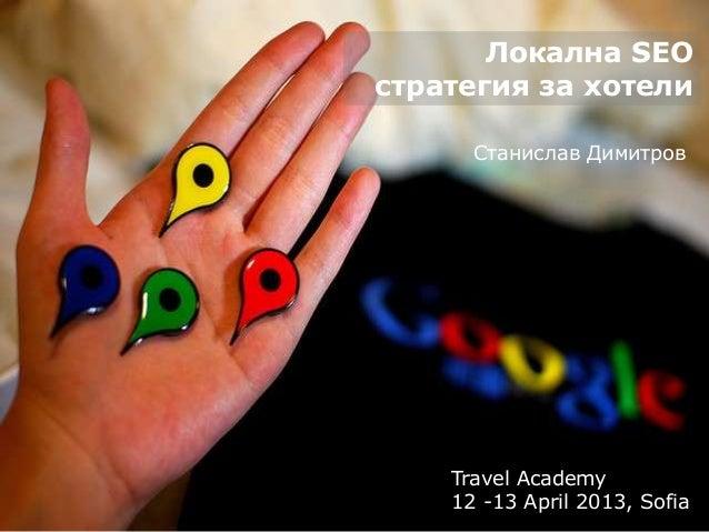 Локална SEOстратегия за хотели      Станислав Димитров    Travel Academy    12 -13 April 2013, Sofia