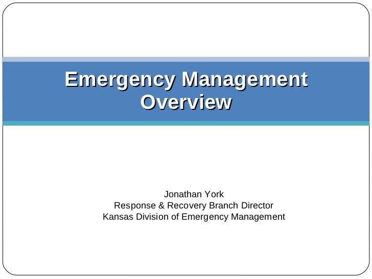 Emergency Management Overview Jonathan York Response & Recovery Branch Director Kansas Division of Emergency Management