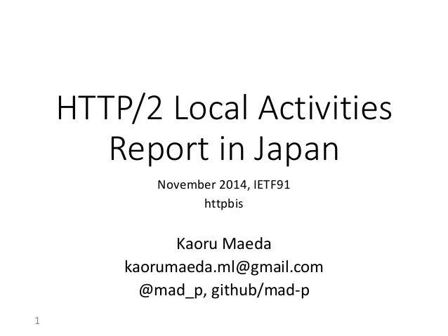 HTTP/2 Local Activities Report in Japan  November 2014, IETF91  httpbis  Kaoru Maeda  kaorumaeda.ml@gmail.com  @mad_p, git...