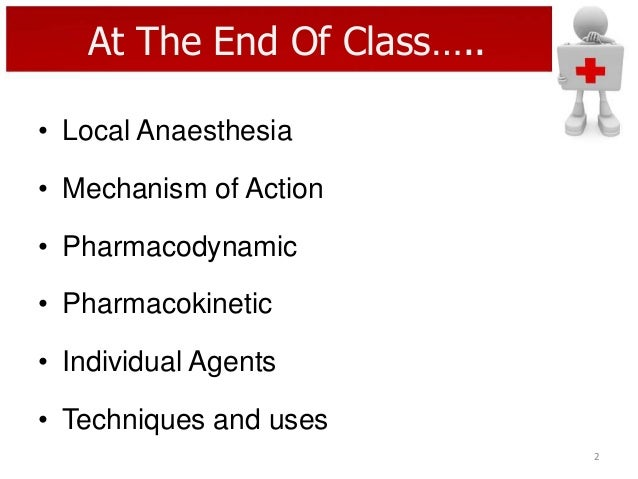 At The End Of Class….. • Local Anaesthesia  • Mechanism of Action • Pharmacodynamic  • Pharmacokinetic • Individual Agents...